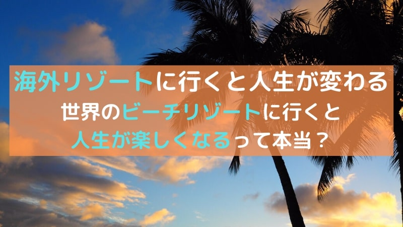 海外リゾートをオススメしたい4つのこと|海外旅行をしたら人生が楽しくなるって本当!?︎