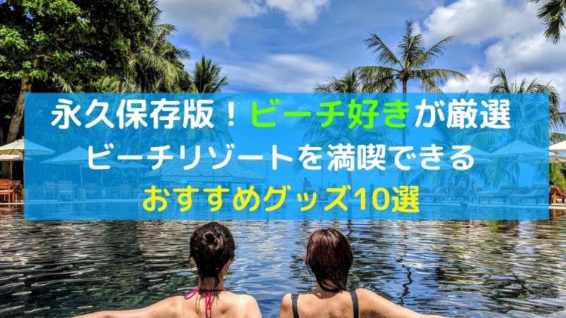 ビーチリゾートを満喫できるおすすめグッズ10選【ビーチ好きが厳選】